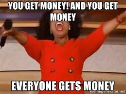 YOU GET MONEY! AND YOU GET MONEY EVERYONE GETS MONEY - Oprah Winfrey Meme |  Meme Generator